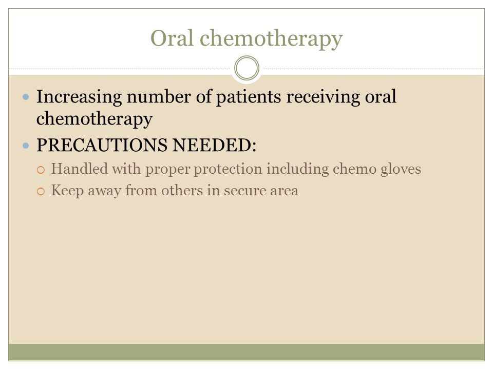 Oral chemotherapy Increasing number of patients receiving oral chemotherapy PRECAUTIONS NEEDED:  Handled with proper protection including chemo gloves  Keep away from others in secure area