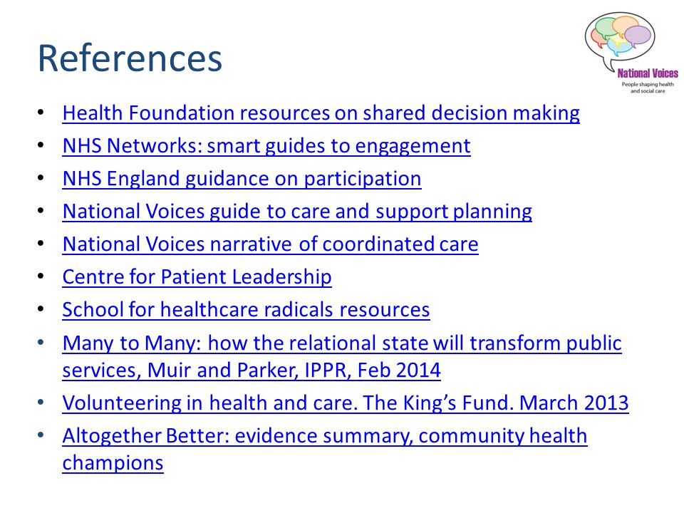 References Health Foundation resources on shared decision making NHS Networks: smart guides to engagement NHS England guidance on participation National Voices guide to care and support planning National Voices narrative of coordinated care Centre for Patient Leadership School for healthcare radicals resources Many to Many: how the relational state will transform public services, Muir and Parker, IPPR, Feb 2014 Many to Many: how the relational state will transform public services, Muir and Parker, IPPR, Feb 2014 Volunteering in health and care.