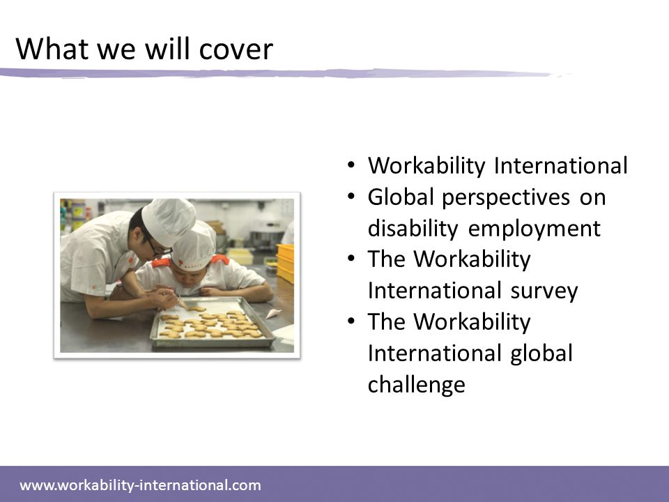 www.workability-international.com What we will cover Workability International Global perspectives on disability employment The Workability International survey The Workability International global challenge