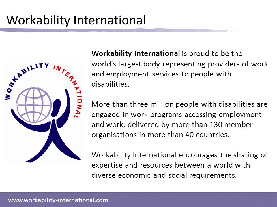 www.workability-international.com Workability International Workability International is proud to be the world s largest body representing providers of work and employment services to people with disabilities.