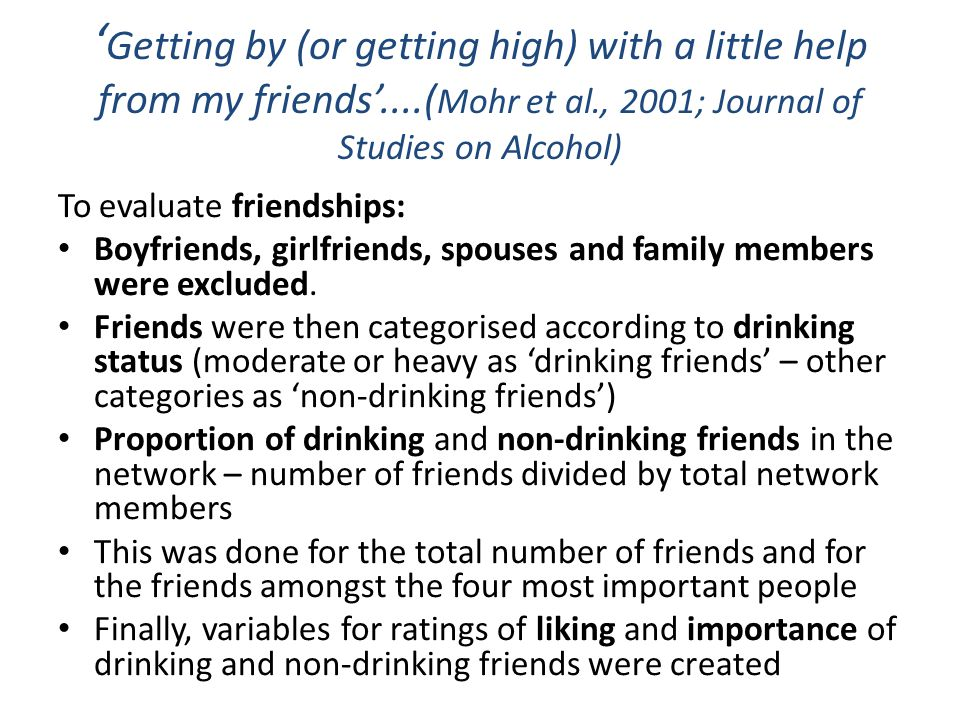 ' Getting by (or getting high) with a little help from my friends'....( Mohr et al., 2001; Journal of Studies on Alcohol) To evaluate friendships: Boyfriends, girlfriends, spouses and family members were excluded.