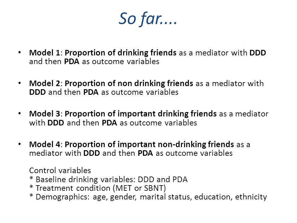 So far.... Model 1: Proportion of drinking friends as a mediator with DDD and then PDA as outcome variables Model 2: Proportion of non drinking friend