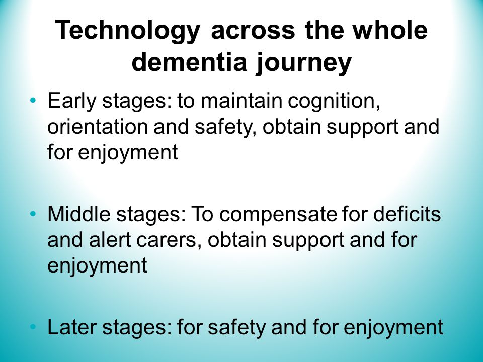 Technology across the whole dementia journey Early stages: to maintain cognition, orientation and safety, obtain support and for enjoyment Middle stages: To compensate for deficits and alert carers, obtain support and for enjoyment Later stages: for safety and for enjoyment