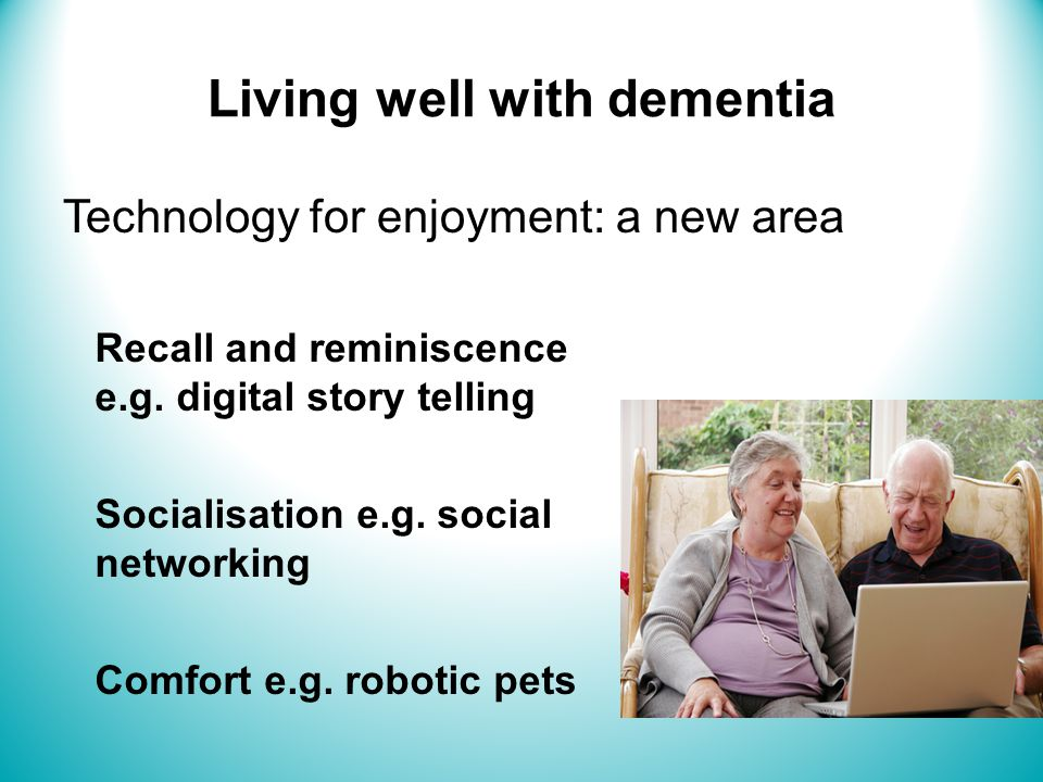 Living well with dementia Technology for enjoyment: a new area Recall and reminiscence e.g.