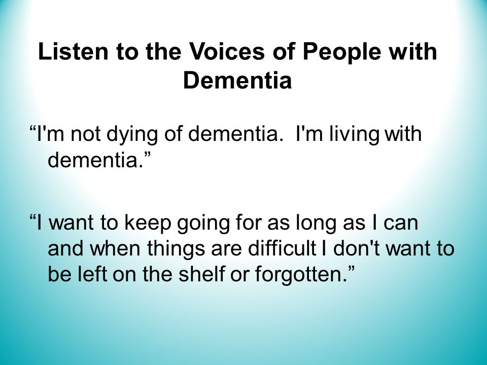 Listen to the Voices of People with Dementia I m not dying of dementia.