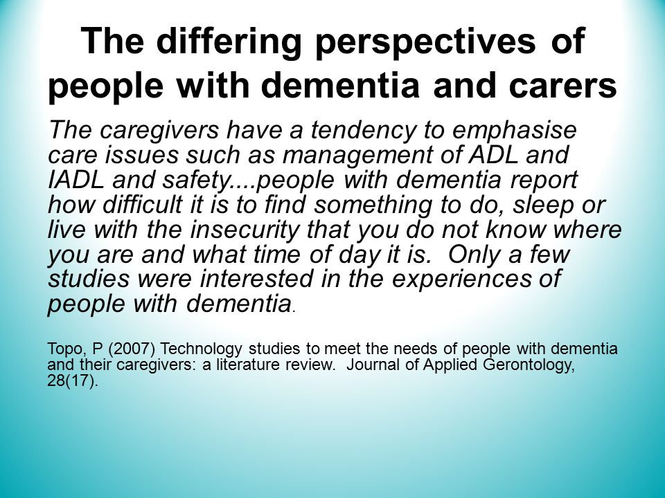 The differing perspectives of people with dementia and carers The caregivers have a tendency to emphasise care issues such as management of ADL and IADL and safety....people with dementia report how difficult it is to find something to do, sleep or live with the insecurity that you do not know where you are and what time of day it is.