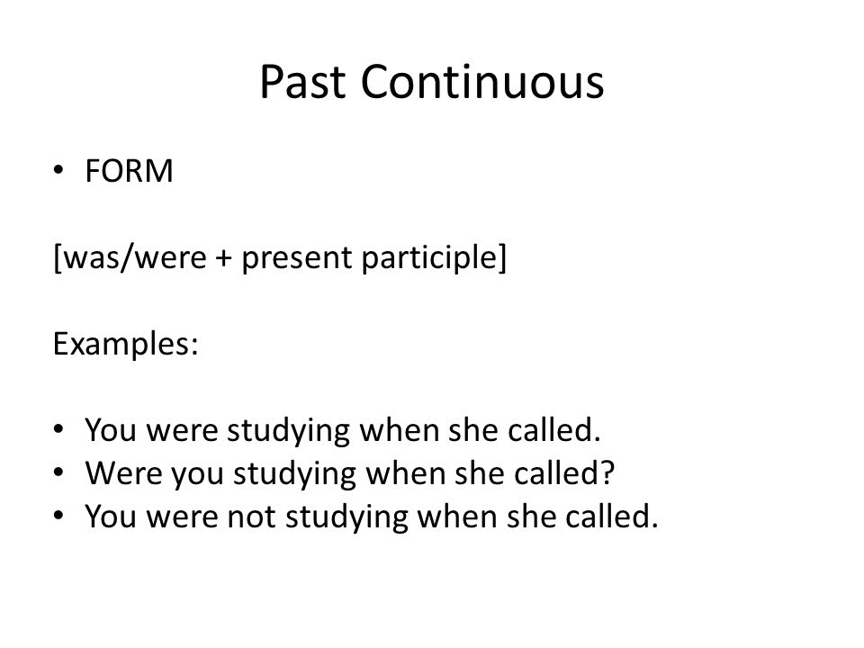 Past Continuous FORM [was/were + present participle] Examples: You were studying when she called.