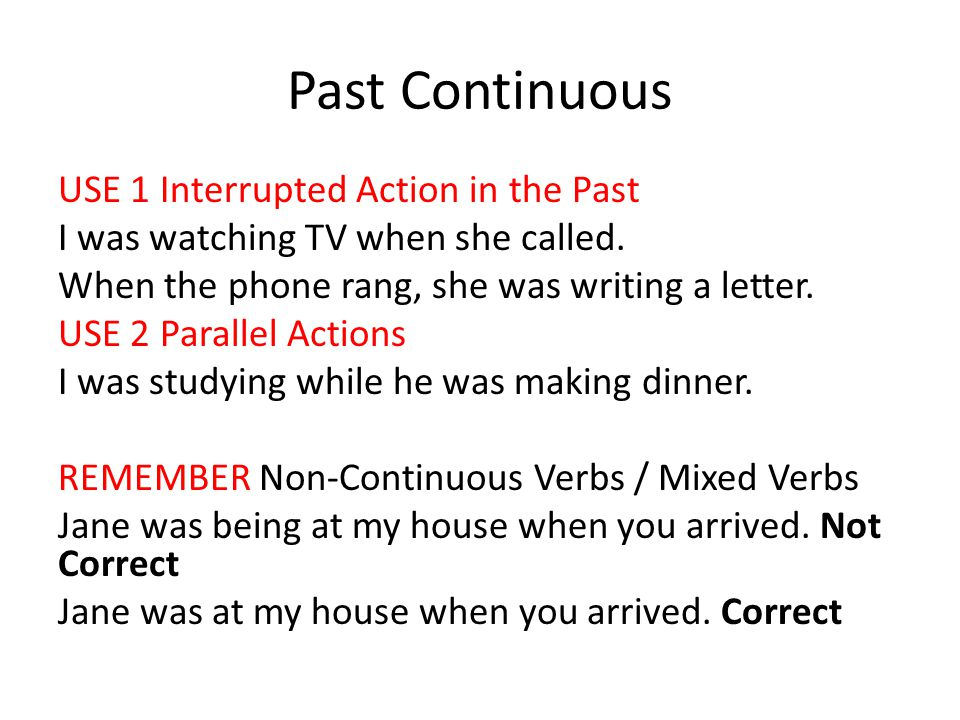 Past Continuous USE 1 Interrupted Action in the Past I was watching TV when she called.