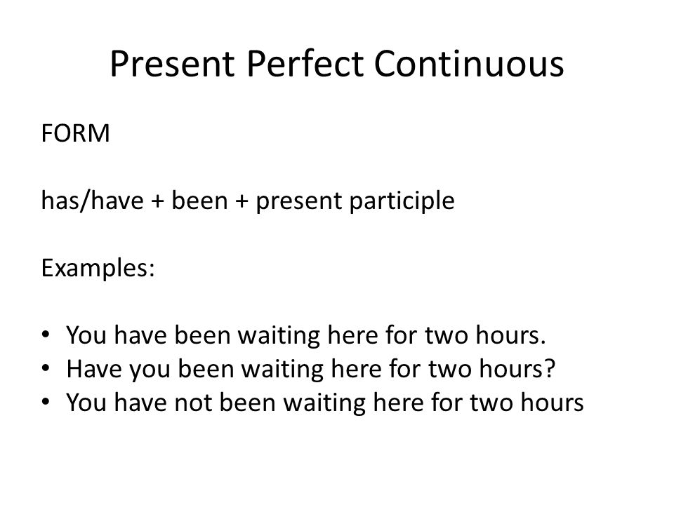 Present Perfect Continuous FORM has/have + been + present participle Examples: You have been waiting here for two hours.