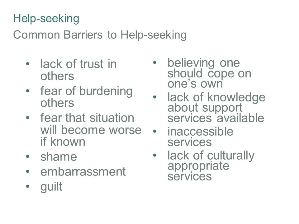 Help-seeking Common Barriers to Help-seeking lack of trust in others fear of burdening others fear that situation will become worse if known shame embarrassment guilt believing one should cope on one's own lack of knowledge about support services available inaccessible services lack of culturally appropriate services