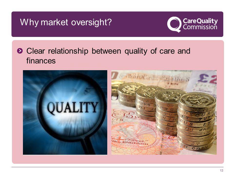 13 Why market oversight Clear relationship between quality of care and finances