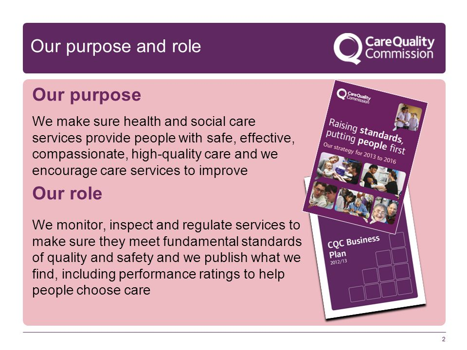 2 Our purpose and role Our purpose We make sure health and social care services provide people with safe, effective, compassionate, high-quality care and we encourage care services to improve Our role We monitor, inspect and regulate services to make sure they meet fundamental standards of quality and safety and we publish what we find, including performance ratings to help people choose care 2