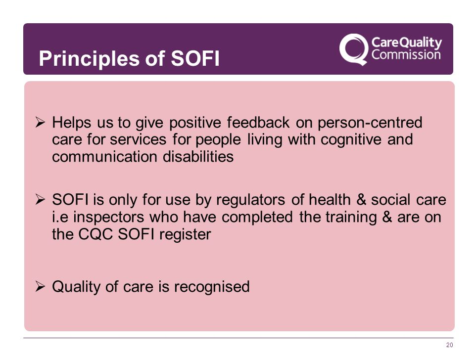 20  Helps us to give positive feedback on person-centred care for services for people living with cognitive and communication disabilities  SOFI is only for use by regulators of health & social care i.e inspectors who have completed the training & are on the CQC SOFI register  Quality of care is recognised Principles of SOFI