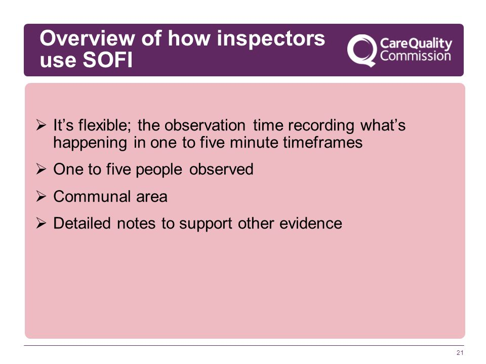 21  It's flexible; the observation time recording what's happening in one to five minute timeframes  One to five people observed  Communal area  Detailed notes to support other evidence Overview of how inspectors use SOFI