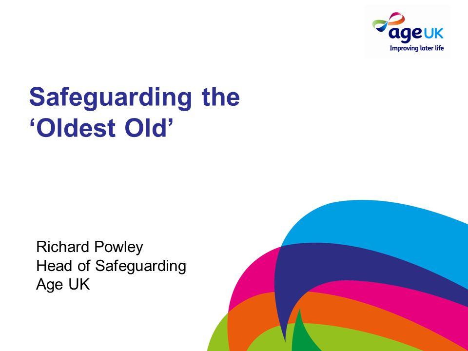 Safeguarding the 'Oldest Old' Richard Powley Head of Safeguarding Age UK