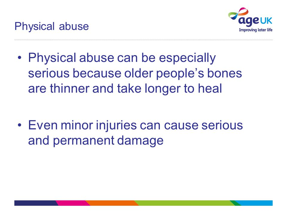 Physical abuse Physical abuse can be especially serious because older people's bones are thinner and take longer to heal Even minor injuries can cause serious and permanent damage