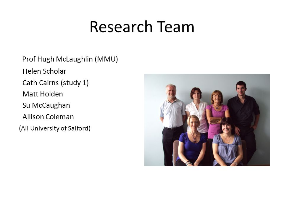 Research Team Prof Hugh McLaughlin (MMU) Helen Scholar Cath Cairns (study 1) Matt Holden Su McCaughan Allison Coleman (All University of Salford)