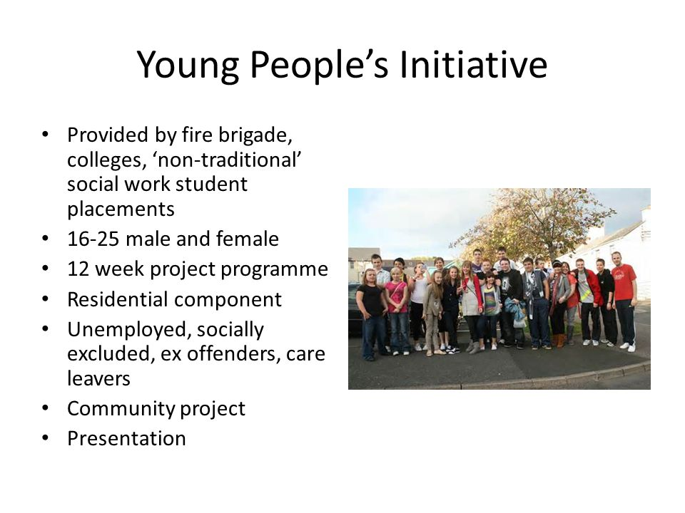 Young People's Initiative Provided by fire brigade, colleges, 'non-traditional' social work student placements 16-25 male and female 12 week project programme Residential component Unemployed, socially excluded, ex offenders, care leavers Community project Presentation