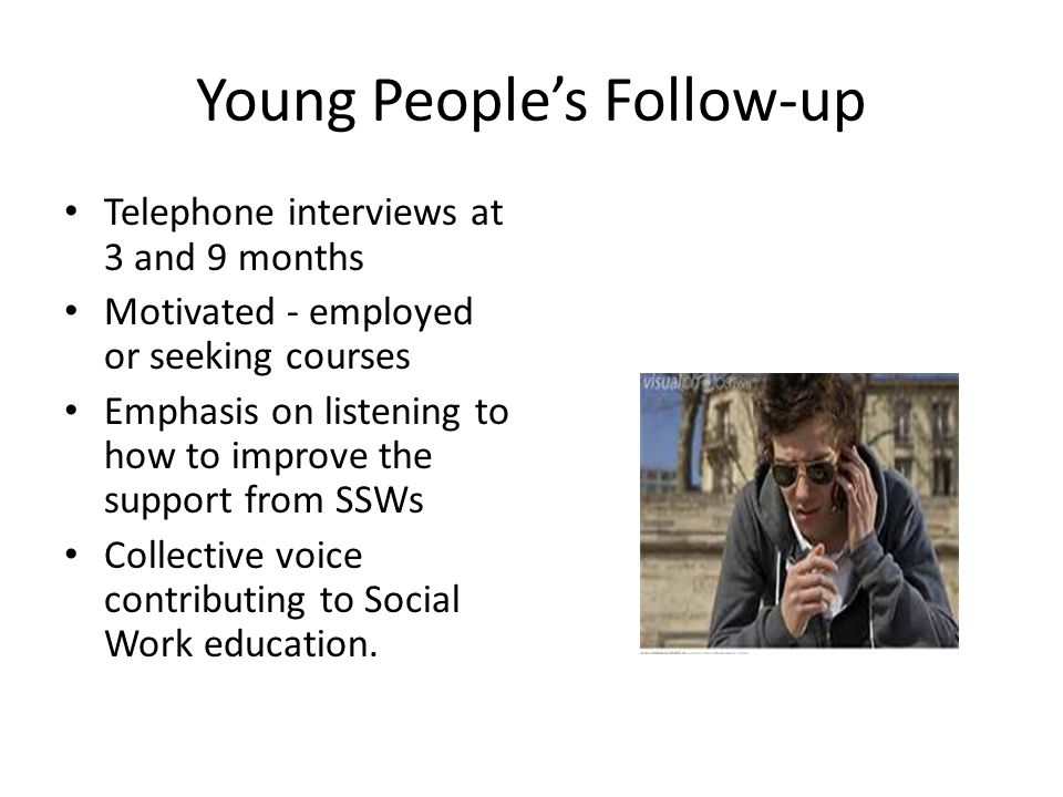 Young People's Follow-up Telephone interviews at 3 and 9 months Motivated - employed or seeking courses Emphasis on listening to how to improve the support from SSWs Collective voice contributing to Social Work education.