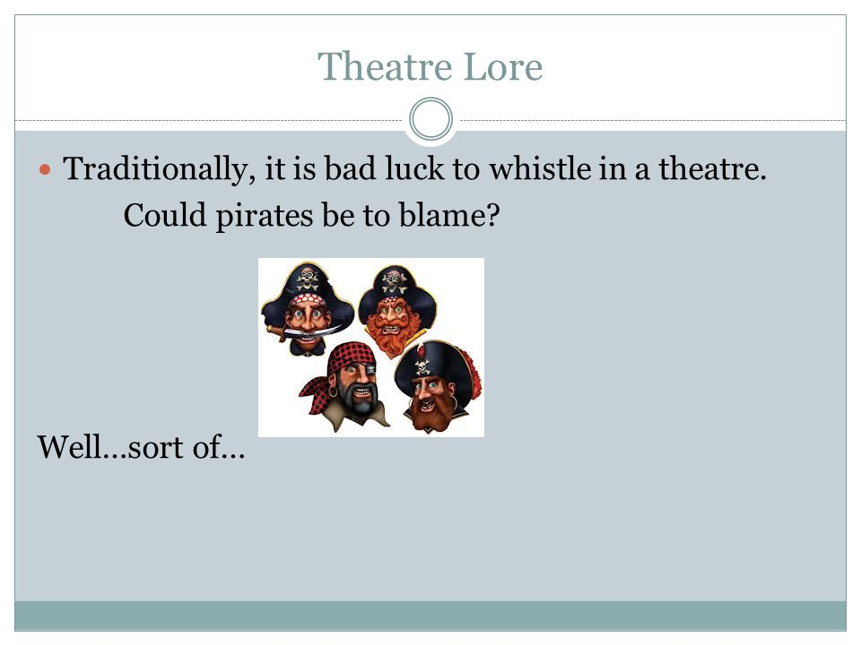 Theatre Lore Traditionally, it is bad luck to whistle in a theatre. Could pirates be to blame? Well…sort of…