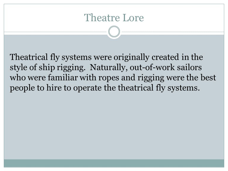 Theatre Lore Theatrical fly systems were originally created in the style of ship rigging. Naturally, out-of-work sailors who were familiar with ropes