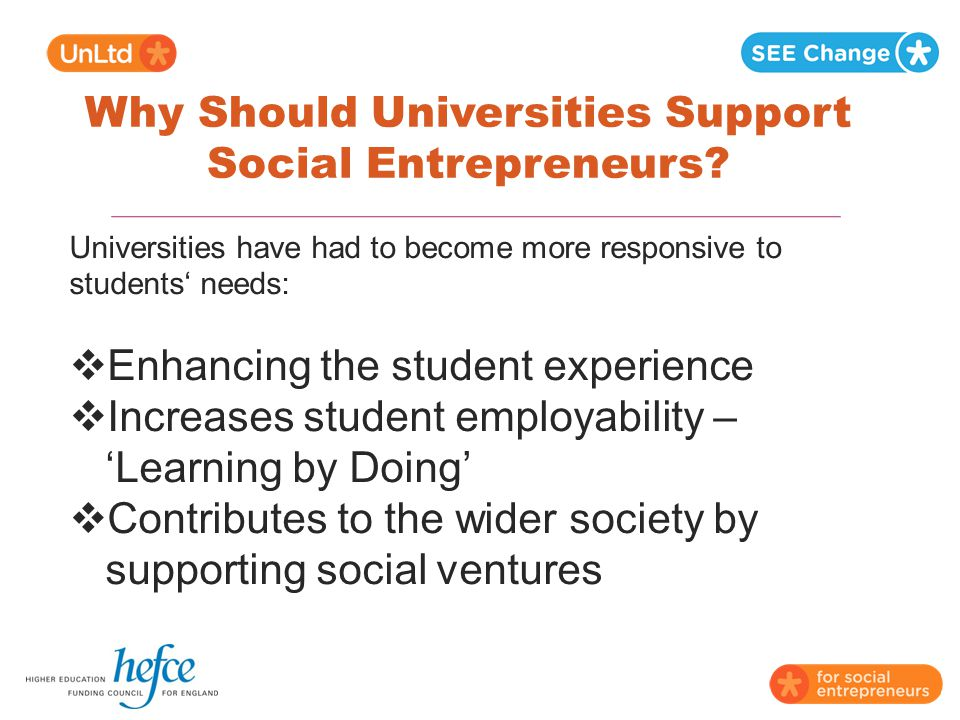 Why Should Universities Support Social Entrepreneurs? Universities have had to become more responsive to students' needs:  Enhancing the student expe