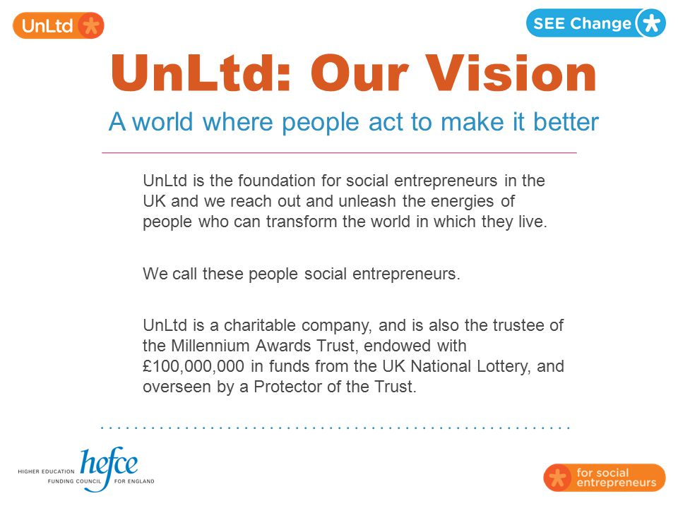 UnLtd: Our Vision UnLtd is the foundation for social entrepreneurs in the UK and we reach out and unleash the energies of people who can transform the
