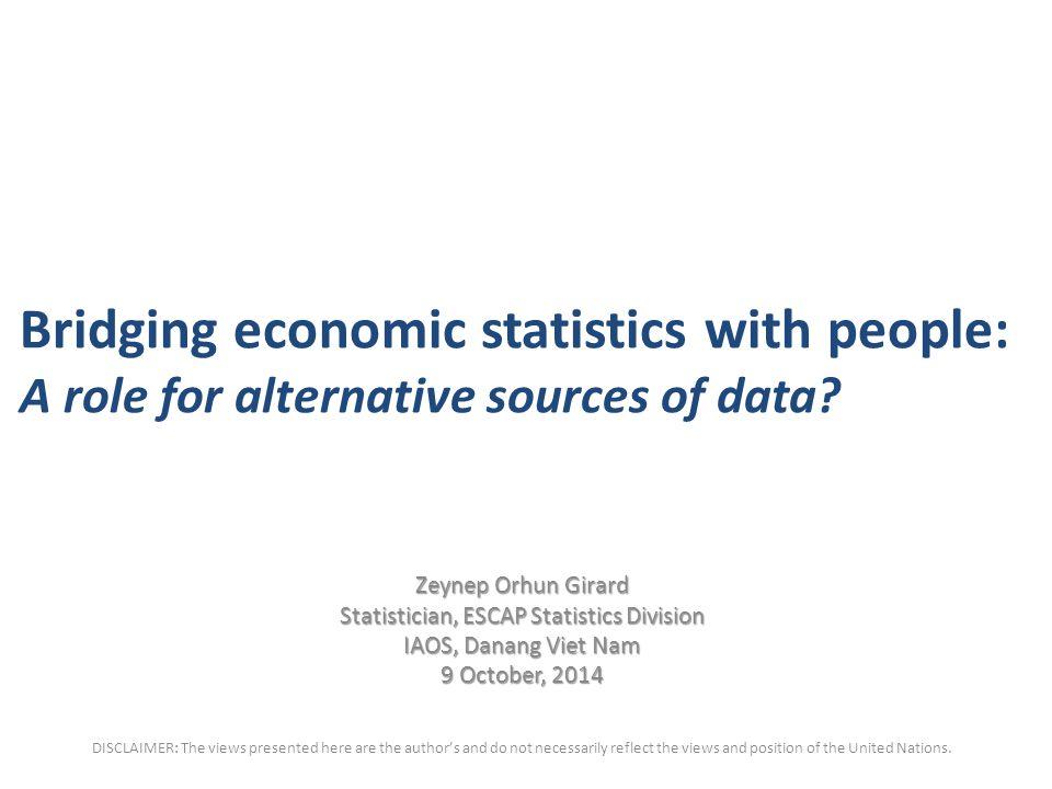 Bridging economic statistics with people: A role for alternative sources of data? Zeynep Orhun Girard Statistician, ESCAP Statistics Division IAOS, Da