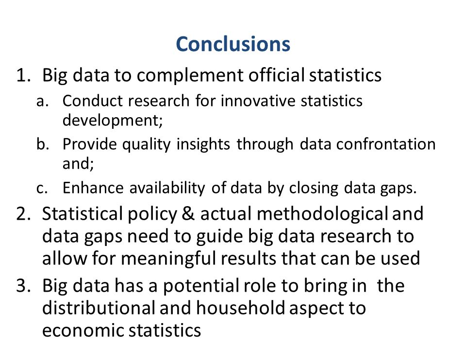 Conclusions 1.Big data to complement official statistics a.Conduct research for innovative statistics development; b.Provide quality insights through