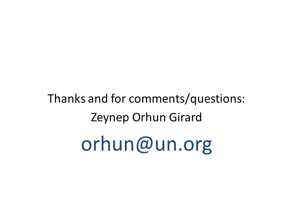 Thanks and for comments/questions: Zeynep Orhun Girard orhun@un.org