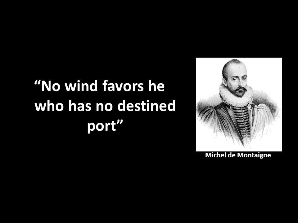 """""""No wind favors he who has no destined port"""" Michel de Montaigne"""