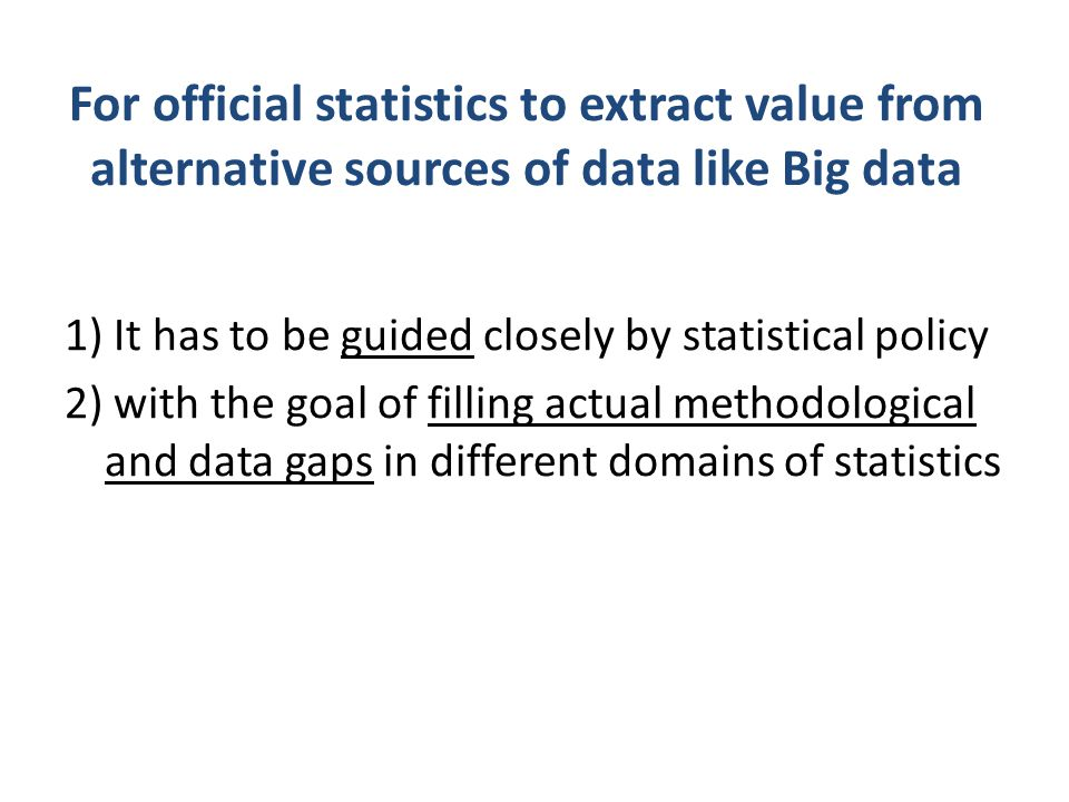 For official statistics to extract value from alternative sources of data like Big data 1) It has to be guided closely by statistical policy 2) with t