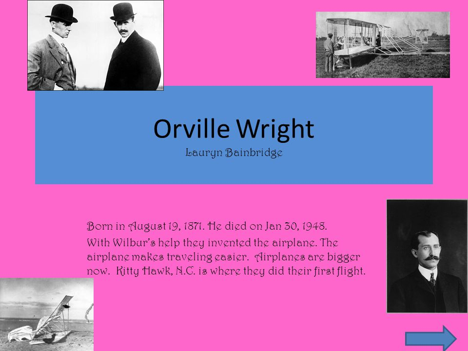 Wilbur Wright Bill Ray Born on April 16, 1867 in Millville, Indiana and died in 1912.