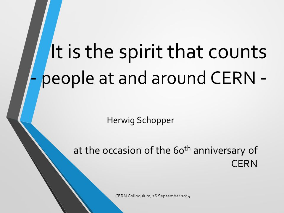 It is the spirit that counts - people at and around CERN - at the occasion of the 60 th anniversary of CERN CERN Colloquium, 16.September 2014 Herwig Schopper