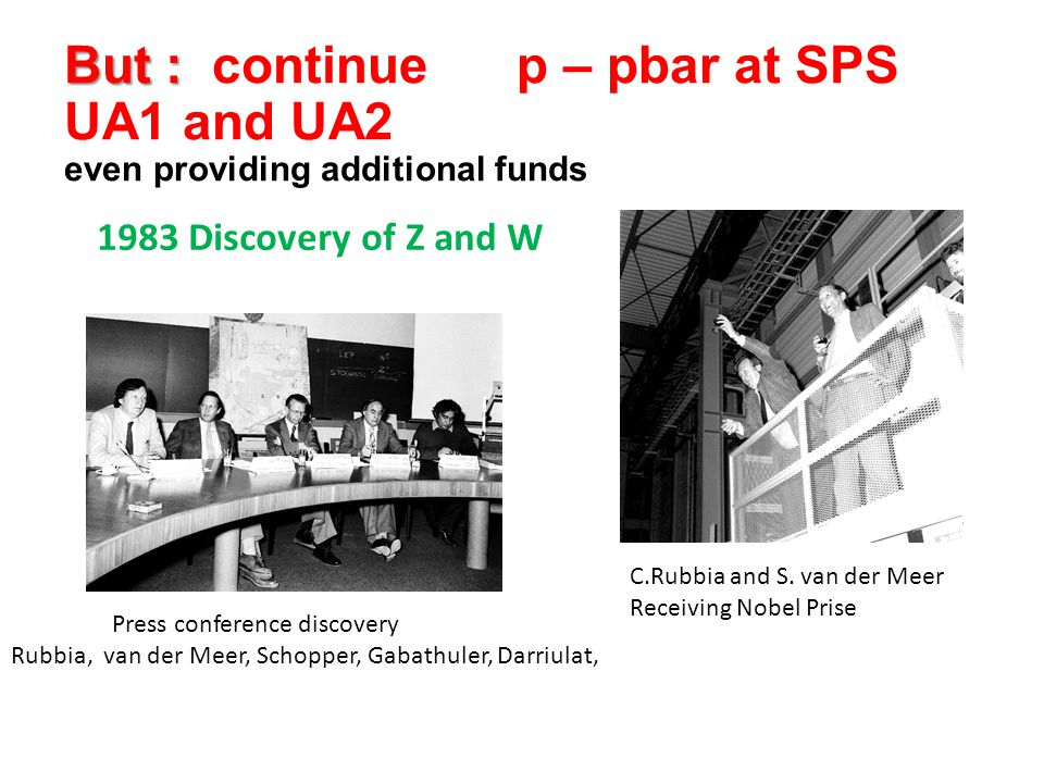But : But : continue p – pbar at SPS UA1 and UA2 even providing additional funds 1983 Discovery of Z and W C.Rubbia and S.