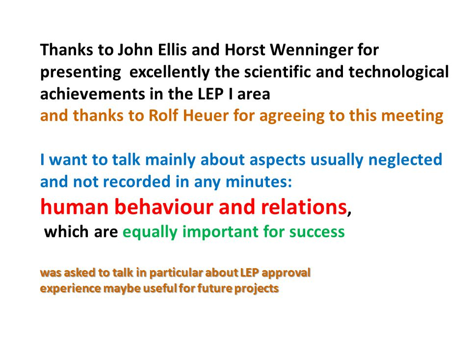 Thanks to John Ellis and Horst Wenninger for presenting excellently the scientific and technological achievements in the LEP I area and thanks to Rolf Heuer for agreeing to this meeting I want to talk mainly about aspects usually neglected and not recorded in any minutes: human behaviour and relations, which are equally important for success was asked to talk in particular about LEP approval experience maybe useful for future projects