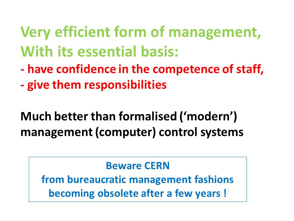 Very efficient form of management, With its essential basis: - have confidence in the competence of staff, - give them responsibilities Much better than formalised ('modern') management (computer) control systems Beware CERN from bureaucratic management fashions becoming obsolete after a few years !