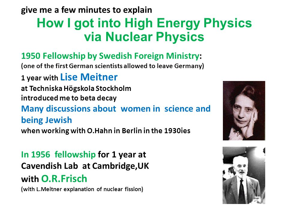 How I got into High Energy Physics via Nuclear Physics give me a few minutes to explain 1950 Fellowship by Swedish Foreign Ministry: (one of the first German scientists allowed to leave Germany) 1 year with Lise Meitner at Techniska Högskola Stockholm introduced me to beta decay Many discussions about women in science and being Jewish when working with O.Hahn in Berlin in the 1930ies In 1956 fellowship for 1 year at Cavendish Lab at Cambridge,UK with O.R.Frisch (with L.Meitner explanation of nuclear fission)