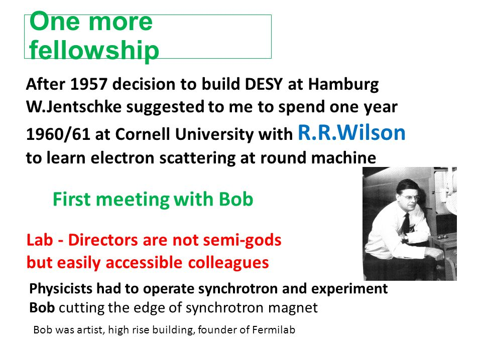 One more fellowship After 1957 decision to build DESY at Hamburg W.Jentschke suggested to me to spend one year 1960/61 at Cornell University with R.R.Wilson to learn electron scattering at round machine Bob was artist, high rise building, founder of Fermilab Lab - Directors are not semi-gods but easily accessible colleagues Physicists had to operate synchrotron and experiment Bob cutting the edge of synchrotron magnet First meeting with Bob