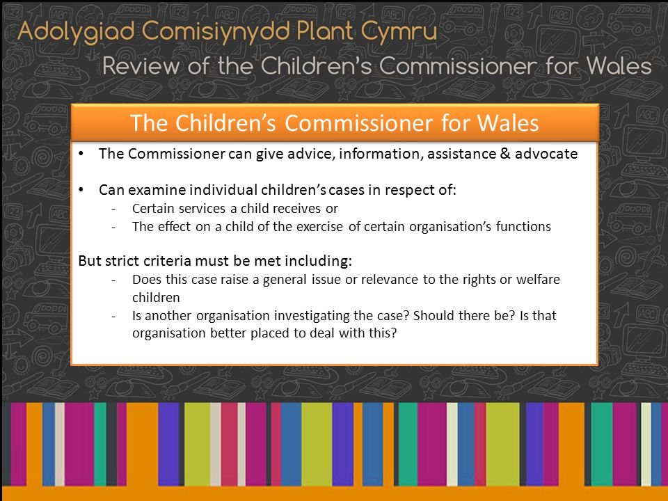The Commissioner can give advice, information, assistance & advocate Can examine individual children's cases in respect of: -Certain services a child receives or -The effect on a child of the exercise of certain organisation's functions But strict criteria must be met including: -Does this case raise a general issue or relevance to the rights or welfare children -Is another organisation investigating the case.