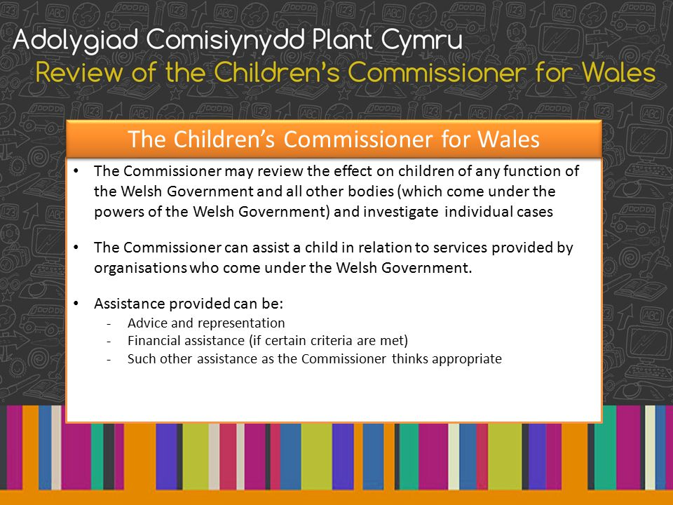 The Commissioner may review the effect on children of any function of the Welsh Government and all other bodies (which come under the powers of the Welsh Government) and investigate individual cases The Commissioner can assist a child in relation to services provided by organisations who come under the Welsh Government.