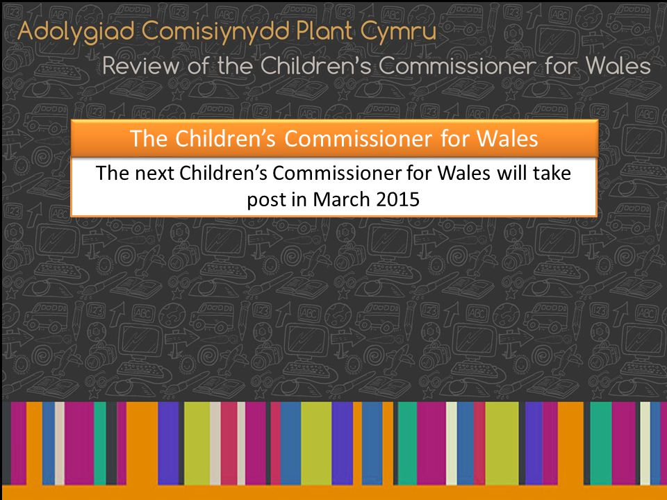 The next Children's Commissioner for Wales will take post in March 2015 The Children's Commissioner for Wales