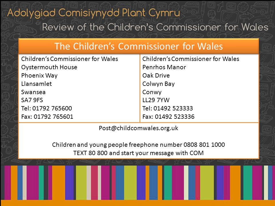 Children's Commissioner for Wales Oystermouth House Phoenix Way Llansamlet Swansea SA7 9FS Tel: 01792 765600 Fax: 01792 765601 Children's Commissioner for Wales Penrhos Manor Oak Drive Colwyn Bay Conwy LL29 7YW Tel: 01492 523333 Fax: 01492 523336 Post@childcomwales.org.uk Children and young people freephone number 0808 801 1000 TEXT 80 800 and start your message with COM The Children's Commissioner for Wales