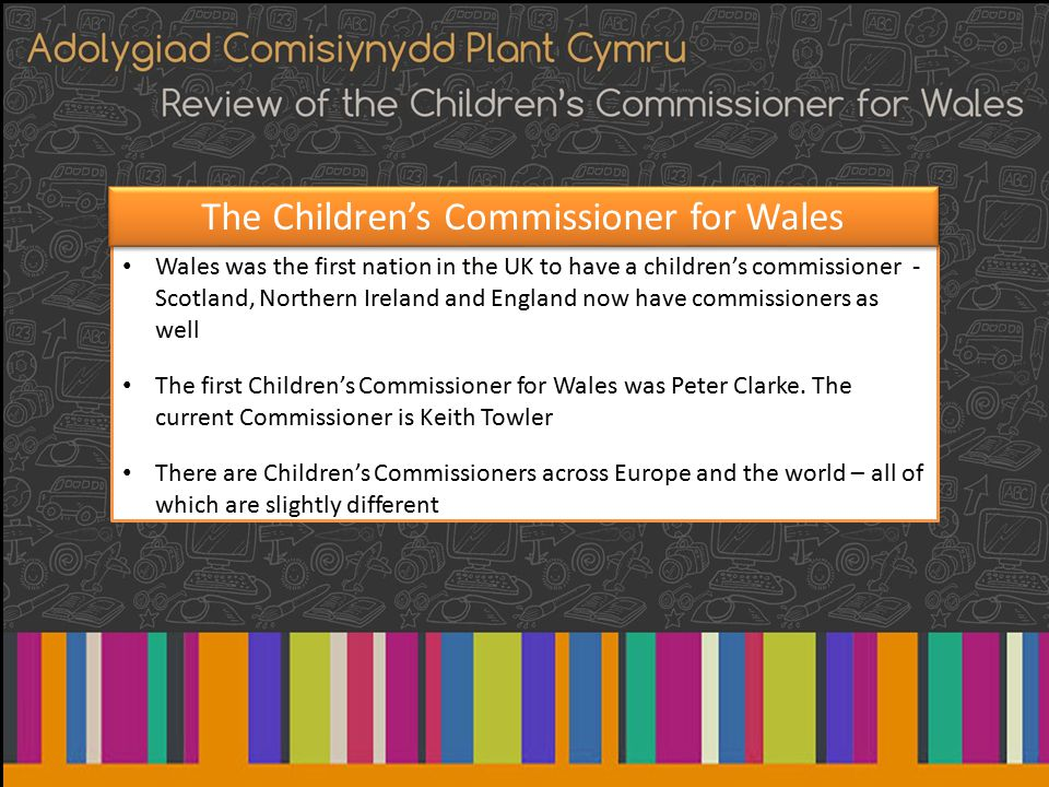 Wales was the first nation in the UK to have a children's commissioner - Scotland, Northern Ireland and England now have commissioners as well The first Children's Commissioner for Wales was Peter Clarke.