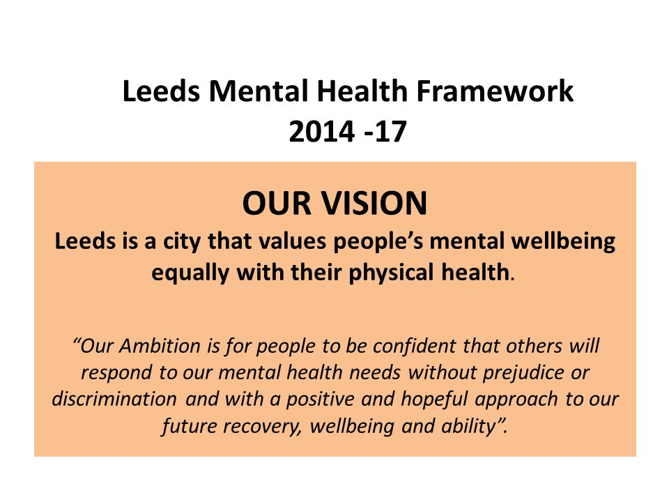 """OUR VISION Leeds is a city that values people's mental wellbeing equally with their physical health. """"Our Ambition is for people to be confident that"""