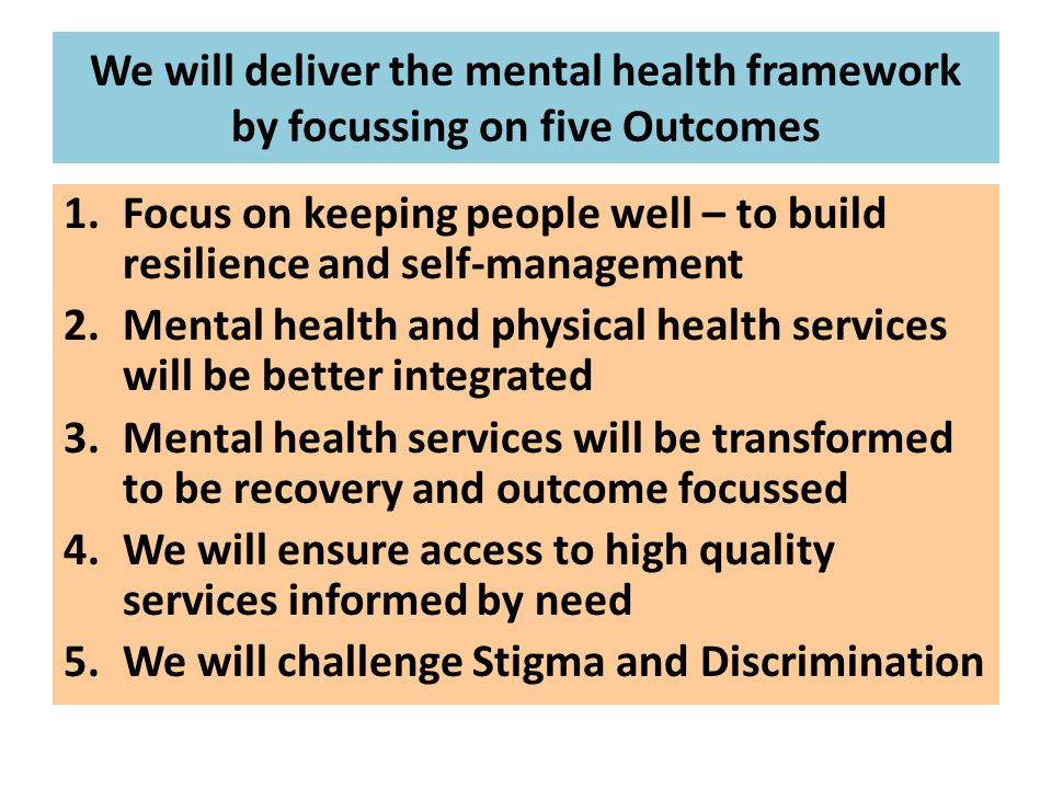 We will deliver the mental health framework by focussing on five Outcomes 1.Focus on keeping people well – to build resilience and self-management 2.M