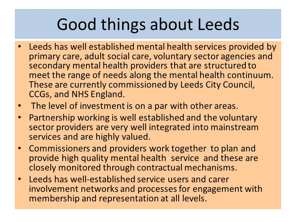 Good things about Leeds Leeds has well established mental health services provided by primary care, adult social care, voluntary sector agencies and s
