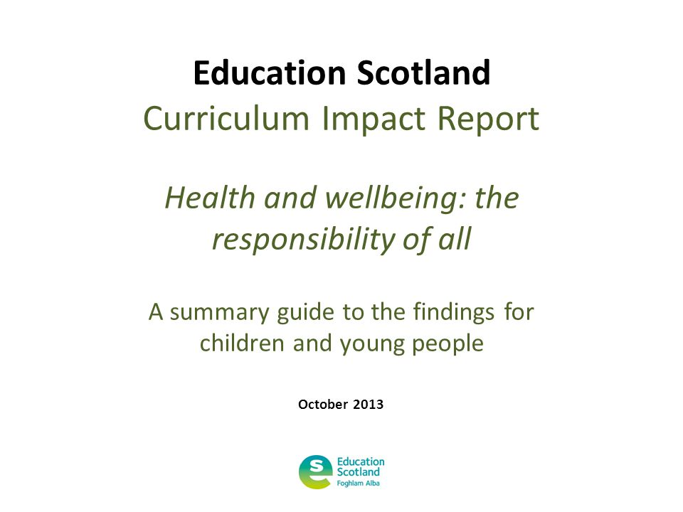 Education Scotland Curriculum Impact Report Health and wellbeing: the responsibility of all A summary guide to the findings for children and young people October 2013
