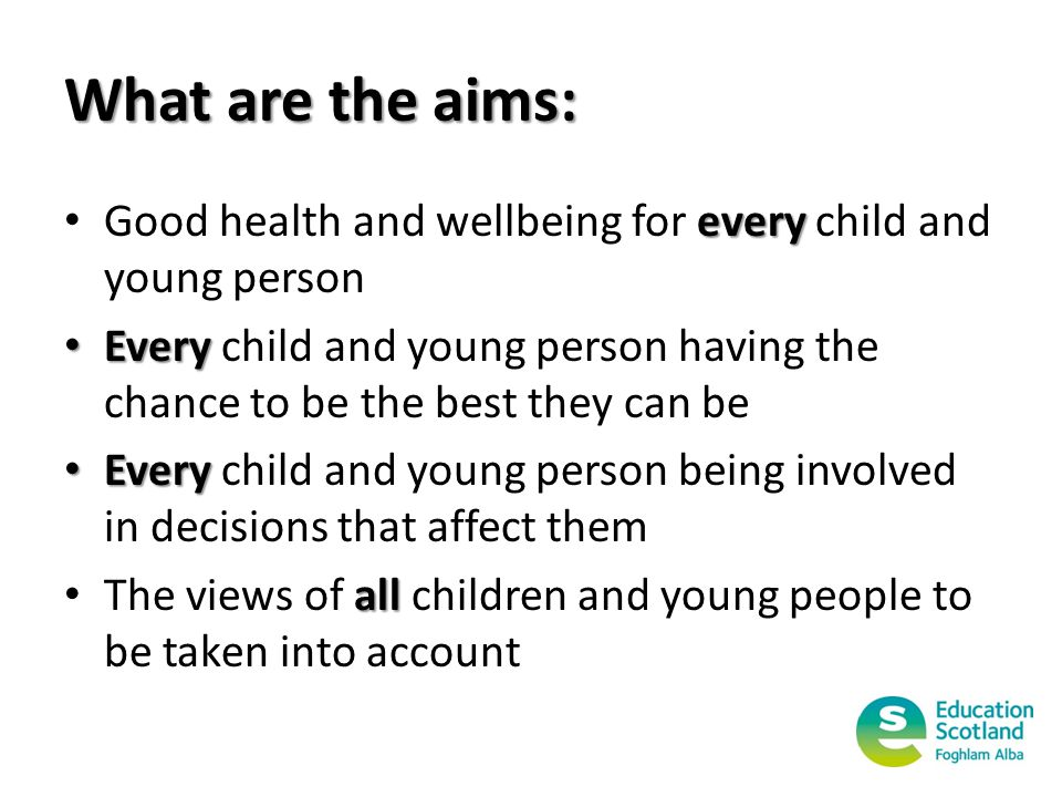 What are the aims: Good health and wellbeing for every every child and young person Every Every child and young person having the chance to be the best they can be Every Every child and young person being involved in decisions that affect them The views of all all children and young people to be taken into account