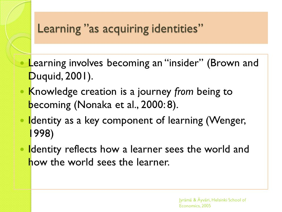 Learning as acquiring identities Learning involves becoming an insider (Brown and Duquid, 2001).
